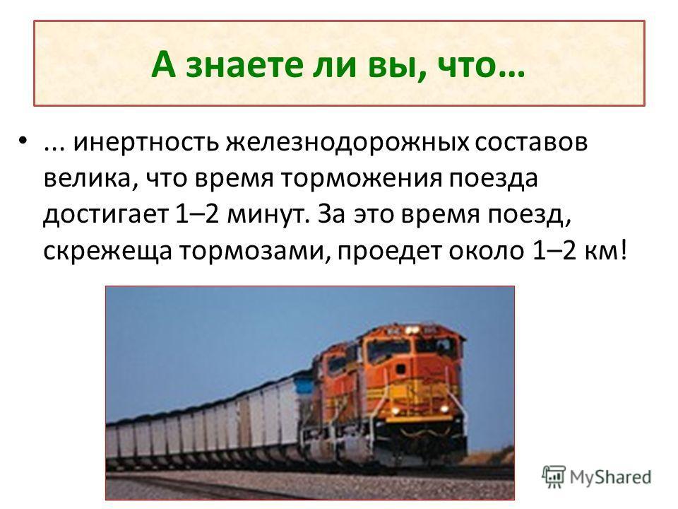 А знаете ли вы, что…... инертность железнодорожных составов велика, что время торможения поезда достигает 1–2 минут. За это время поезд, скрежеща тормозами, проедет около 1–2 км!