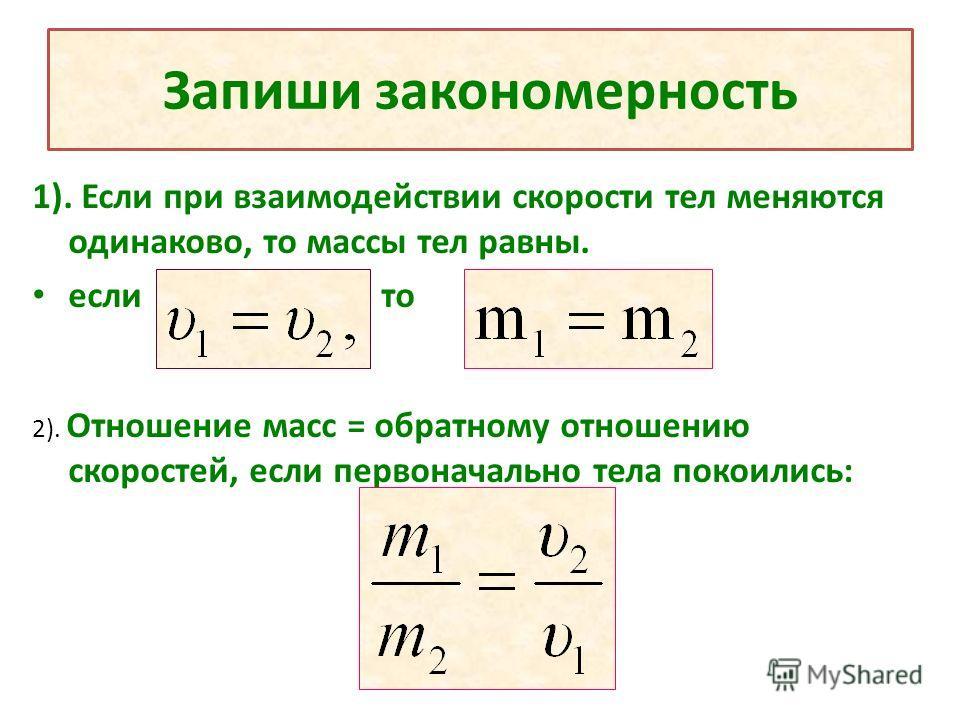 Запиши закономерность 1). Если при взаимодействии скорости тел меняются одинаково, то массы тел равны. если то 2). Отношение масс = обратному отношению скоростей, если первоначально тела покоились: