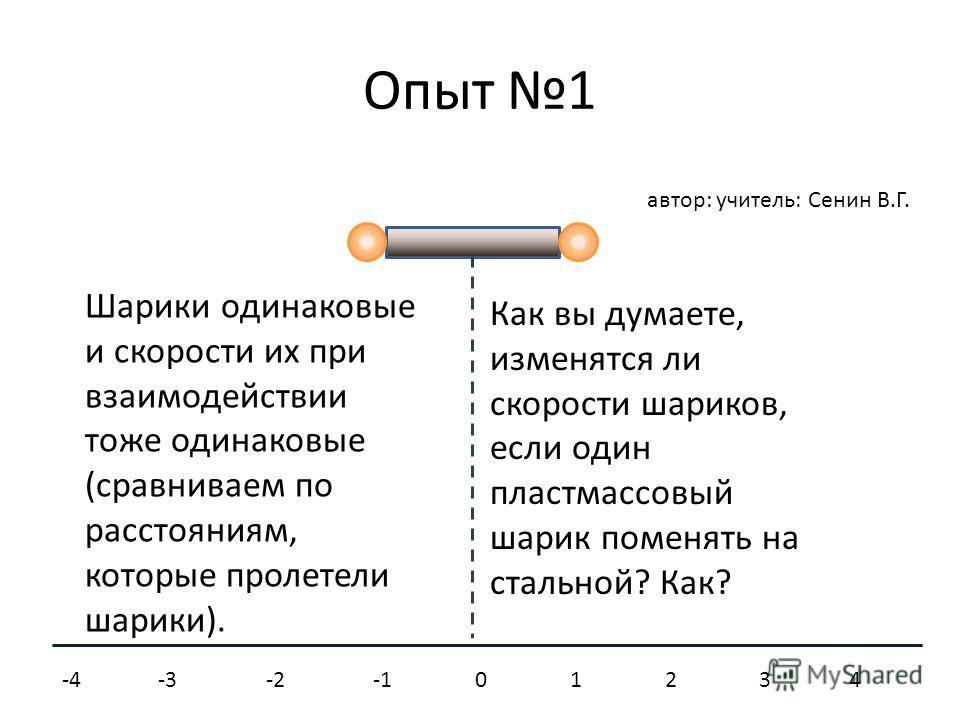 Опыт 1 Шарики одинаковые и скорости их при взаимодействии тоже одинаковые (сравниваем по расстояниям, которые пролетели шарики). -4 -3 -2 -1 0 1 2 3 4 Как вы думаете, изменятся ли скорости шариков, если один пластмассовый шарик поменять на стальной?