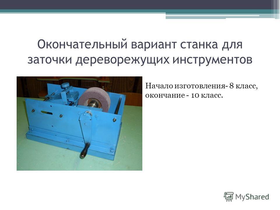 Окончательный вариант станка для заточки дереворежущих инструментов Начало изготовления- 8 класс, окончание - 10 класс.