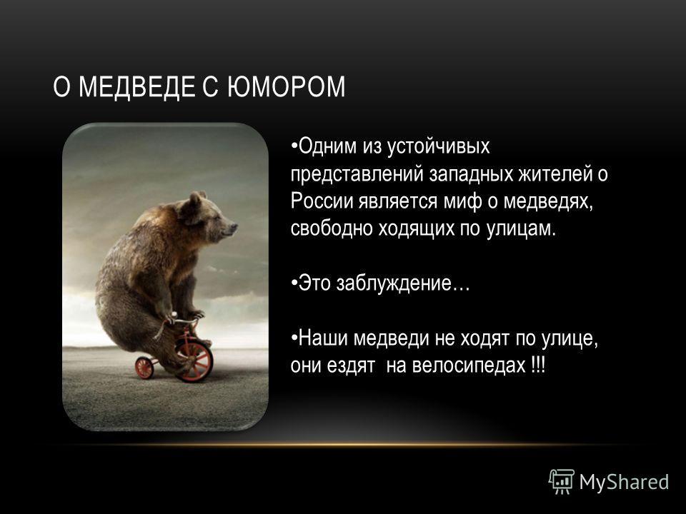 О МЕДВЕДЕ С ЮМОРОМ Одним из устойчивых представлений западных жителей о России является миф о медведях, свободно ходящих по улицам. Это заблуждение… Наши медведи не ходят по улице, они ездят на велосипедах !!!