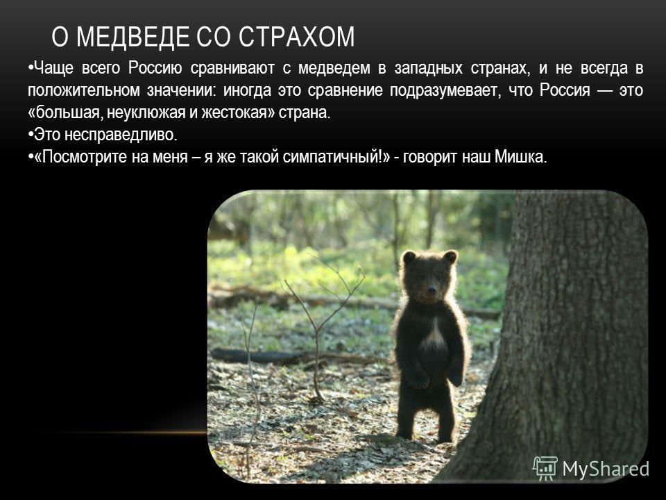 О МЕДВЕДЕ СО СТРАХОМ Чаще всего Россию сравнивают с медведем в западных странах, и не всегда в положительном значении: иногда это сравнение подразумевает, что Россия это «большая, неуклюжая и жестокая» страна. Это несправедливо. «Посмотрите на меня –