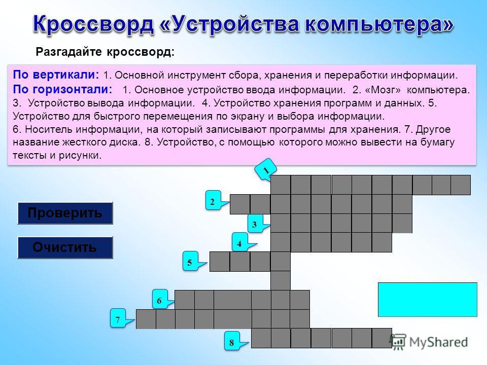 По вертикали: 1. Основной инструмент сбора, хранения и переработки информации. По горизонтали: 1. Основное устройство ввода информации. 2. «Мозг» компьютера. 3. Устройство вывода информации. 4. Устройство хранения программ и данных. 5. Устройство для