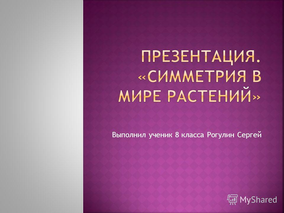 Выполнил ученик 8 класса Рогулин Сергей