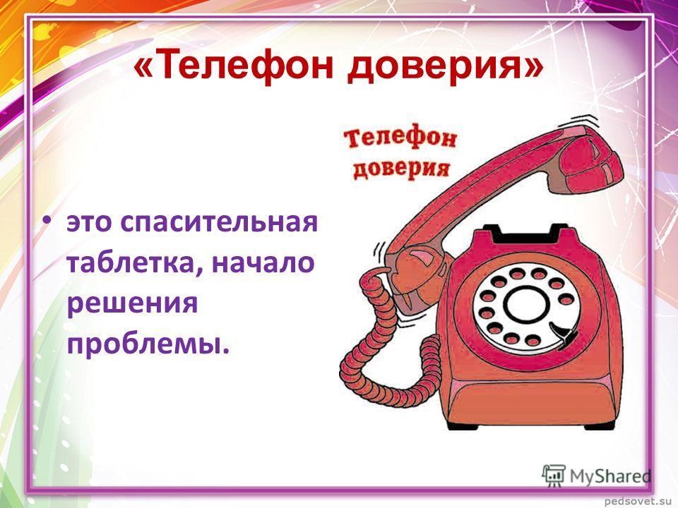 «Телефон доверия» это спасительная таблетка, начало решения проблемы.