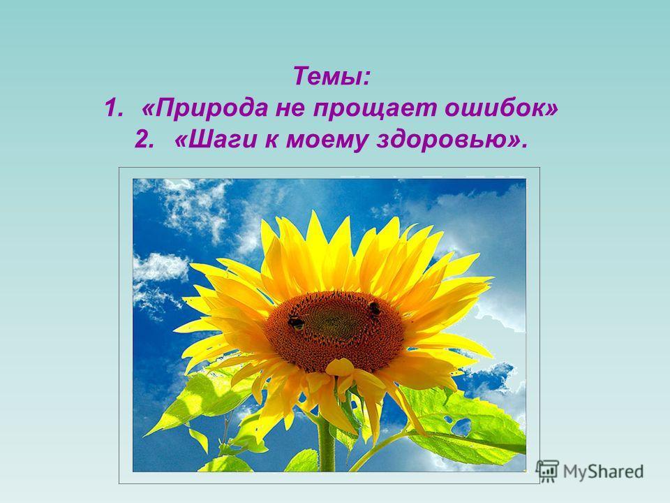 Темы: 1.«Природа не прощает ошибок» 2.«Шаги к моему здоровью».