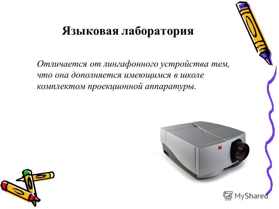 Языковая лаборатория Отличается от лингафонного устройства тем, что она дополняется имеющимся в школе комплектом проекционной аппаратуры.