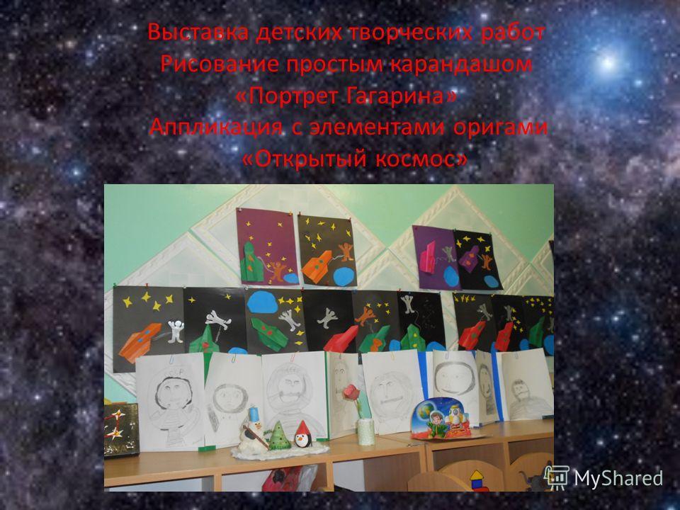 Выставка детских творческих работ Рисование простым карандашом «Портрет Гагарина» Аппликация с элементами оригами «Открытый космос»
