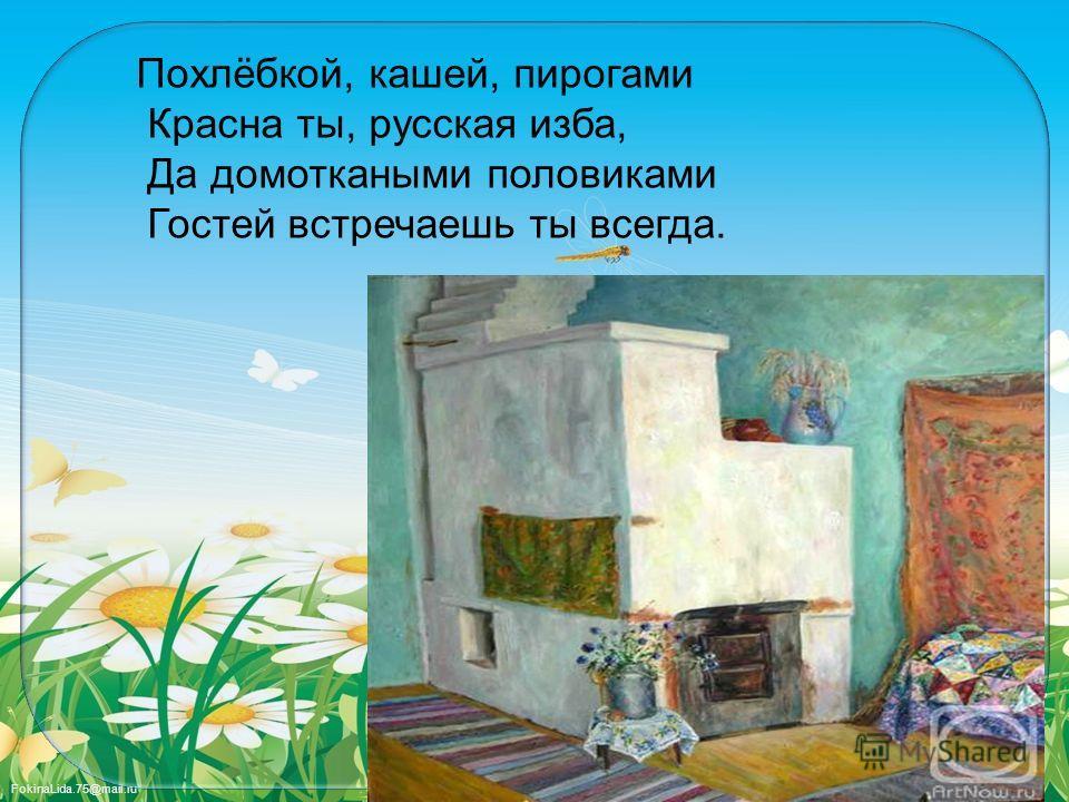 FokinaLida.75@mail.ru Похлёбкой, кашей, пирогами Красна ты, русская изба, Да домоткаными половиками Гостей встречаешь ты всегда.