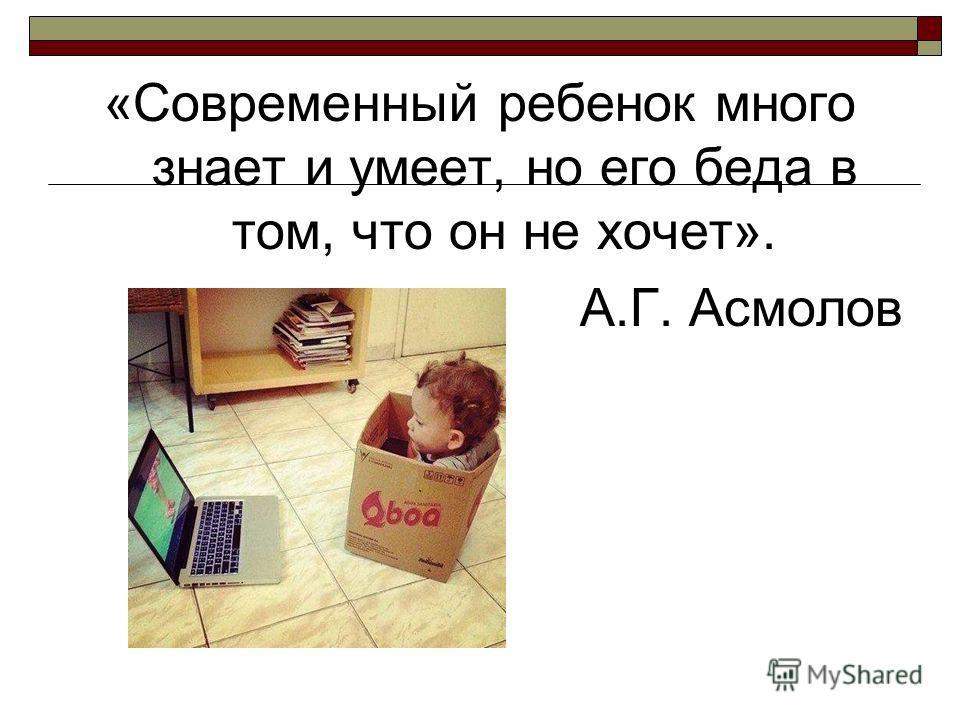 «Современный ребенок много знает и умеет, но его беда в том, что он не хочет». А.Г. Асмолов