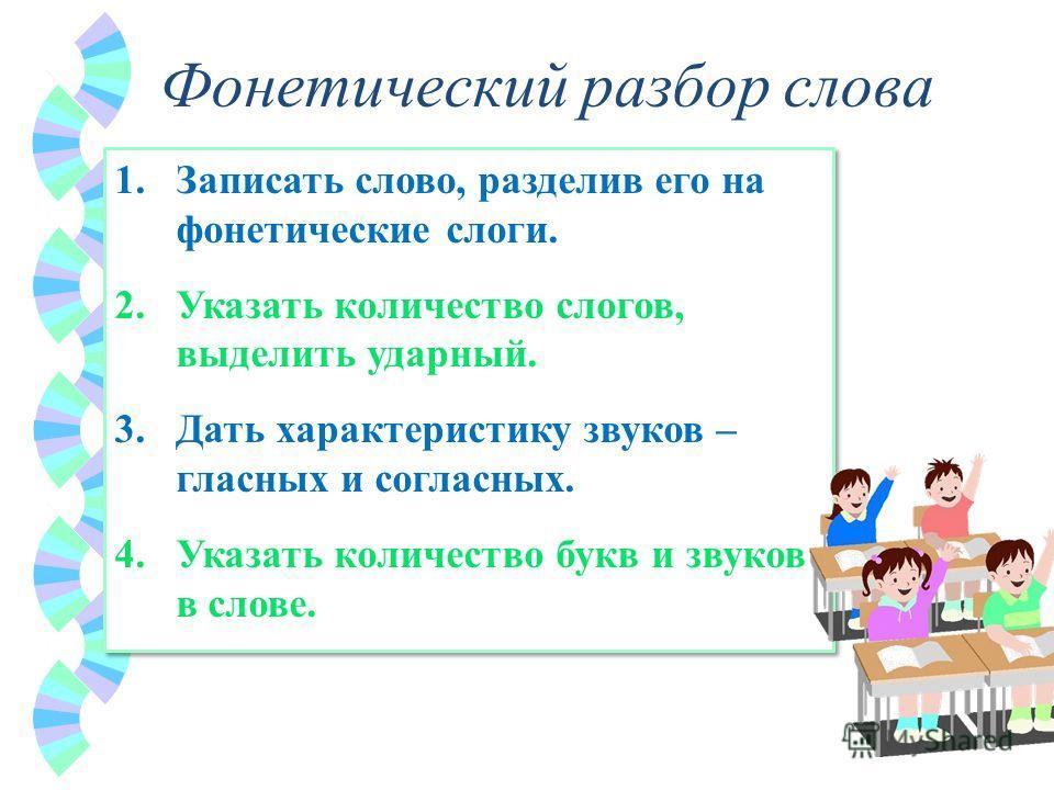 Фонетический разбор слова 1.Записать слово, разделив его на фонетические слоги. 2.Указать количество слогов, выделить ударный. 3.Дать характеристику звуков – гласных и согласных. 4.Указать количество букв и звуков в слове. 1.Записать слово, разделив