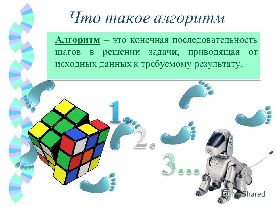 Что такое алгоритм Алгоритм – это конечная последовательность шагов в решении задачи, приводящая от исходных данных к требуемому результату.