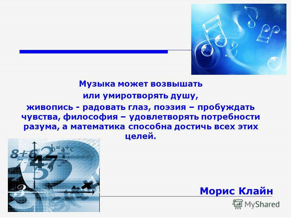Музыка может возвышать или умиротворять душу, живопись - радовать глаз, поэзия – пробуждать чувства, философия – удовлетворять потребности разума, а математика способна достичь всех этих целей. Морис Клайн