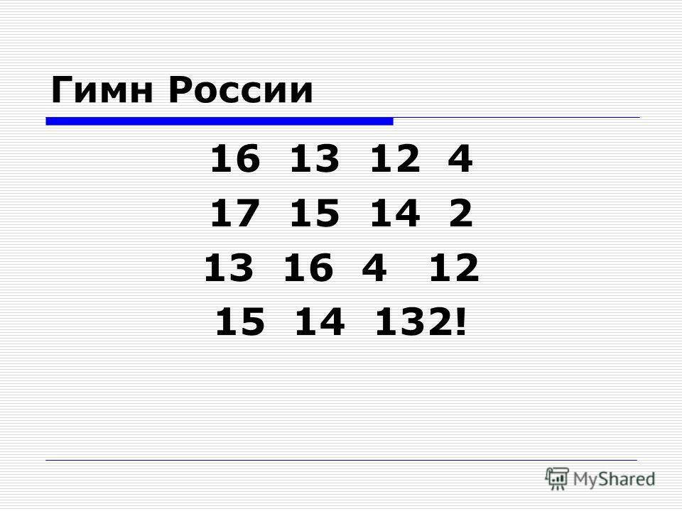 Гимн России 16 13 12 4 17 15 14 2 13 16 4 12 15 14 132!