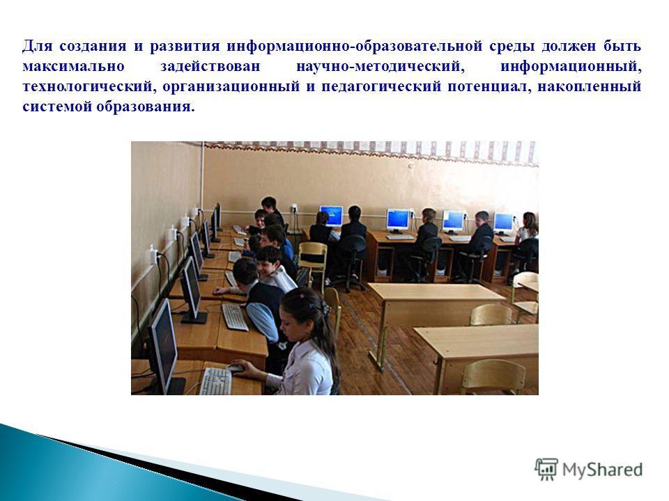 Для создания и развития информационно-образовательной среды должен быть максимально задействован научно-методический, информационный, технологический, организационный и педагогический потенциал, накопленный системой образования.