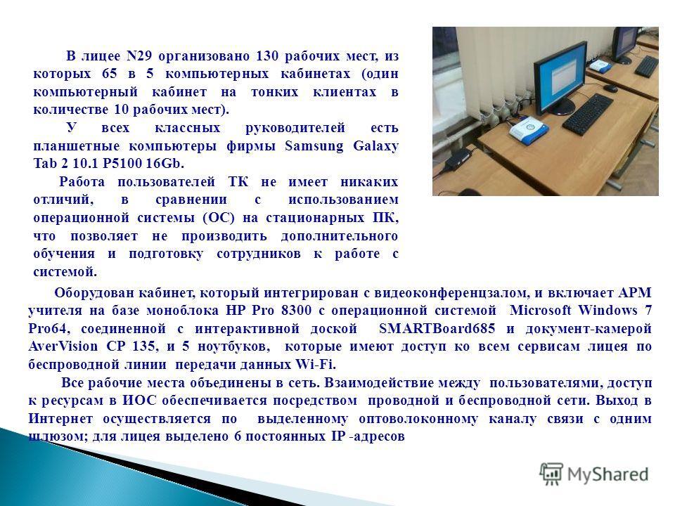 В лицее N29 организовано 130 рабочих мест, из которых 65 в 5 компьютерных кабинетах (один компьютерный кабинет на тонких клиентах в количестве 10 рабочих мест). У всех классных руководителей есть планшетные компьютеры фирмы Samsung Galaxy Tab 2 10.1