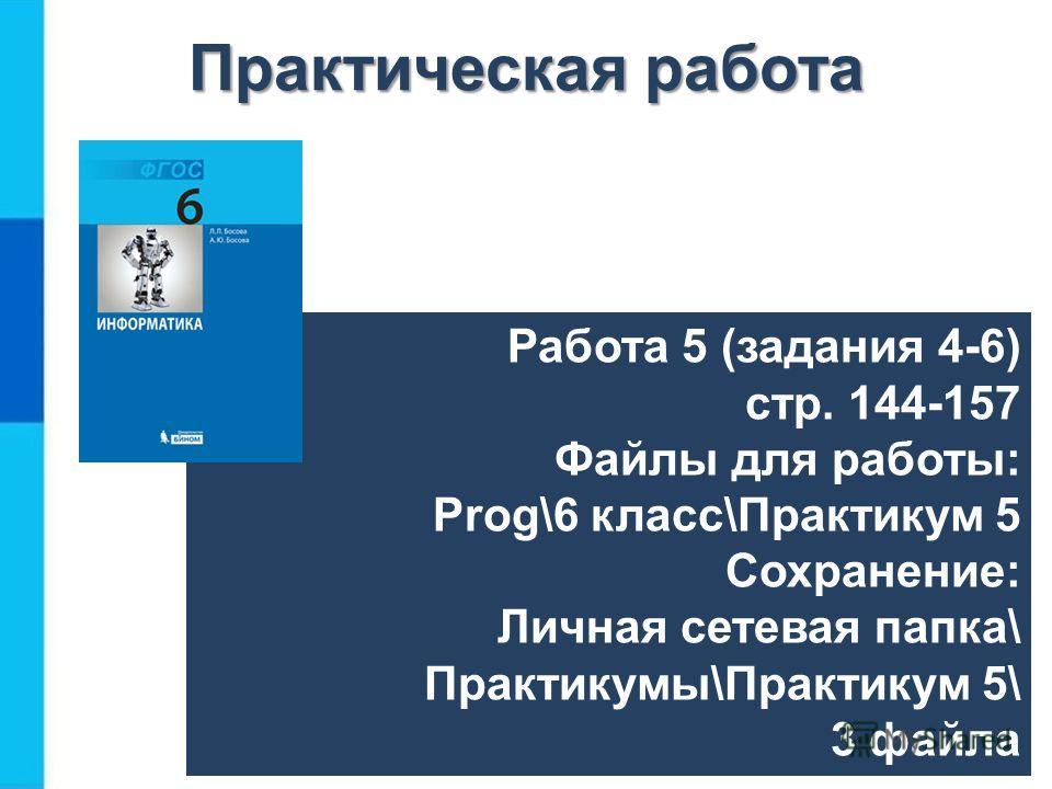 Работа 5 (задания 4-6) стр. 144-157 Файлы для работы: Prog\6 класс\Практикум 5 Сохранение: Личная сетевая папка\ Практикумы\Практикум 5\ 3 файла Практическая работа