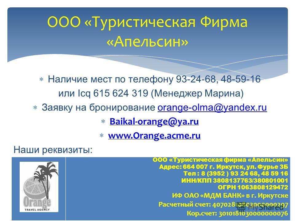 Наличие мест по телефону 93-24-68, 48-59-16 или Icq 615 624 319 (Менеджер Марина) Заявку на бронирование orange-olma@yandex.ruorange-olma@yandex.ru Baikal-orange@ya.ru Baikal-orange@ya.ru www.Orange.acme.ru www.Orange.acme.ru Наши реквизиты: ООО «Тур