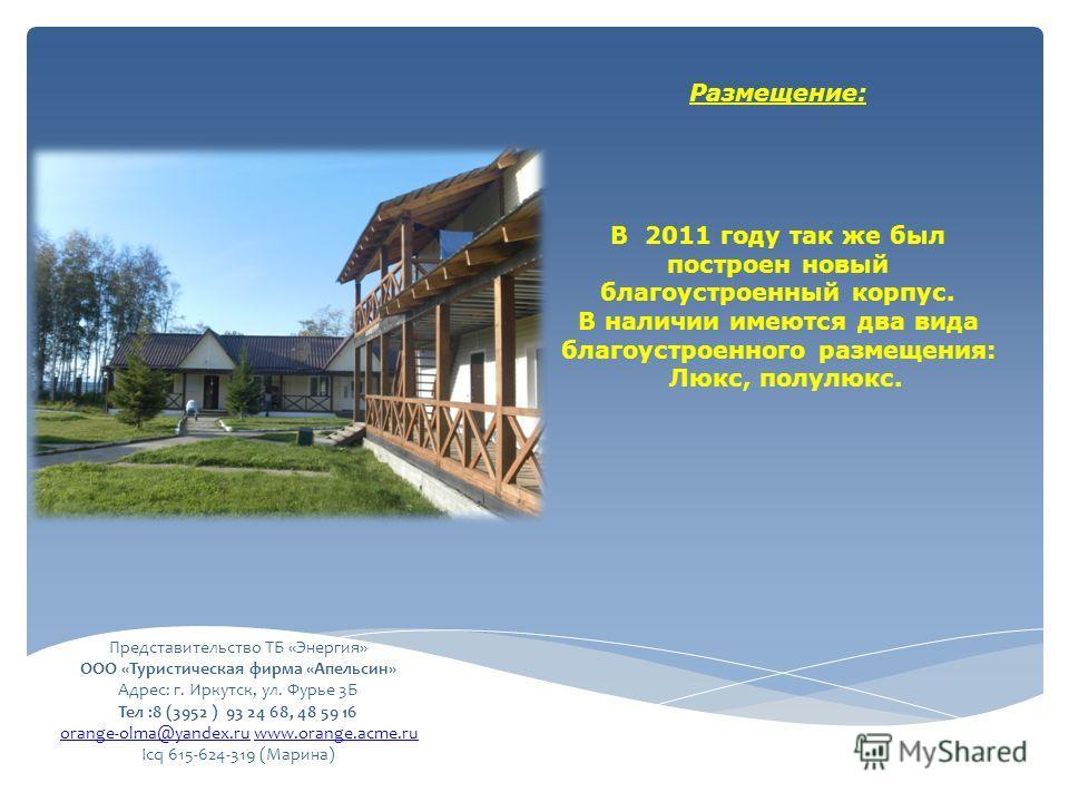 Размещение: В 2011 году так же был построен новый благоустроенный корпус. В наличии имеются два вида благоустроенного размещения: Люкс, полулюкс. Представительство ТБ «Энергия» ООО «Туристическая фирма «Апельсин» Адрес: г. Иркутск, ул. Фурье 3Б Тел :