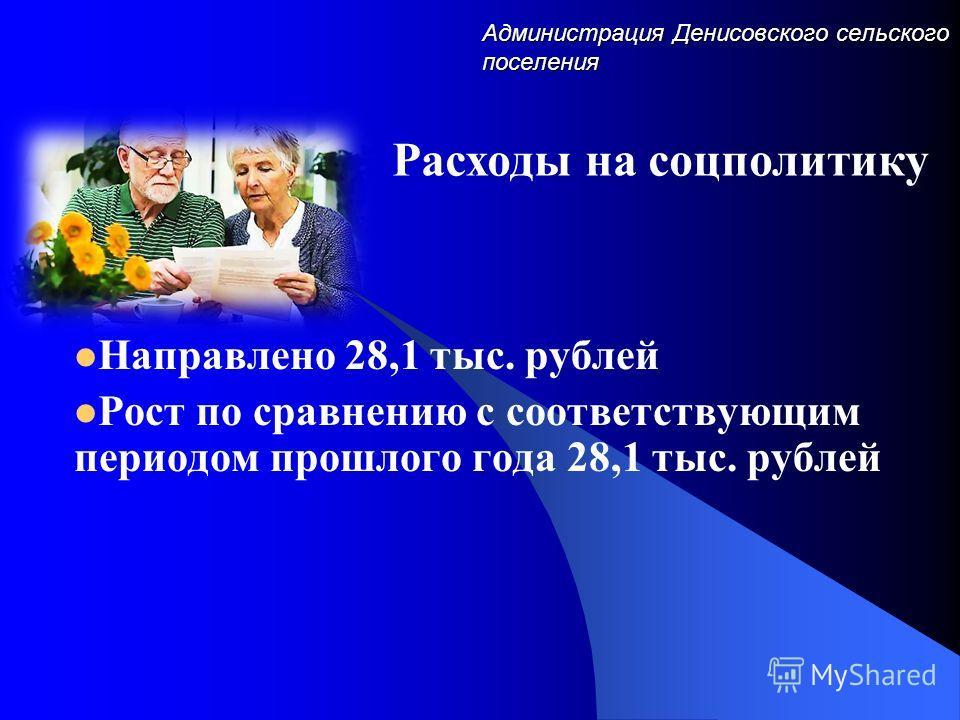 Администрация Денисовского сельского поселения Направлено 28,1 тыс. рублей Рост по сравнению с соответствующим периодом прошлого года 28,1 тыс. рублей Расходы на соцполитику