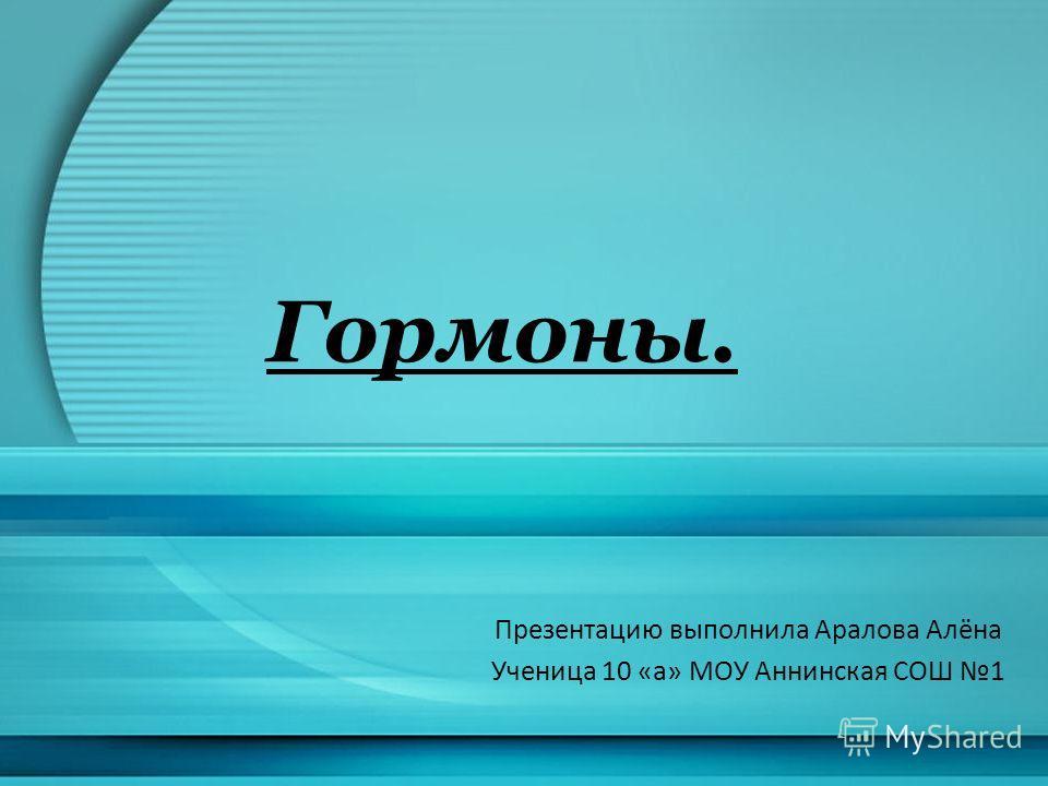 Гормоны. Презентацию выполнила Аралова Алёна Ученица 10 «а» МОУ Аннинская СОШ 1
