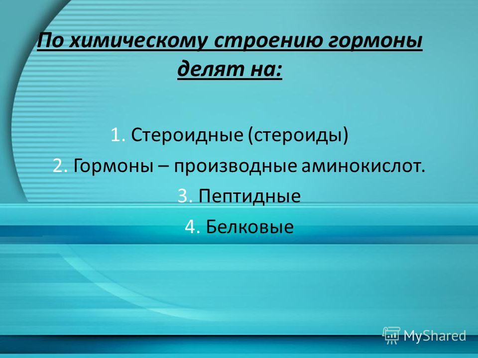 По химическому строению гормоны делят на: 1. Стероидные (стероиды) 2. Гормоны – производные аминокислот. 3. Пептидные 4. Белковые