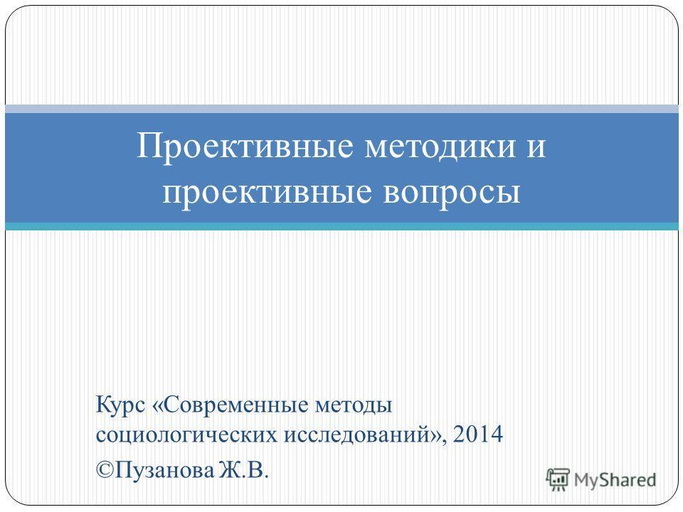 Курс «Современные методы социологических исследований», 2014 ©Пузанова Ж.В. Проективные методики и проективные вопросы