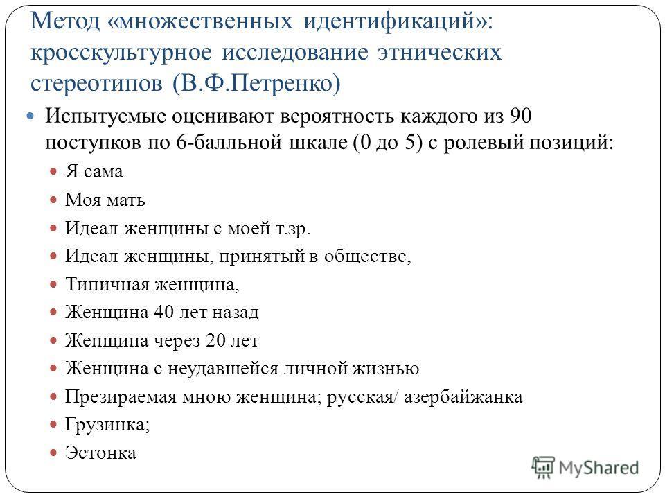Метод «множественных идентификаций»: кросскультурное исследование этнических стереотипов (В.Ф.Петренко) Испытуемые оценивают вероятность каждого из 90 поступков по 6-балльной шкале (0 до 5) с ролевый позиций: Я сама Моя мать Идеал женщины с моей т.зр