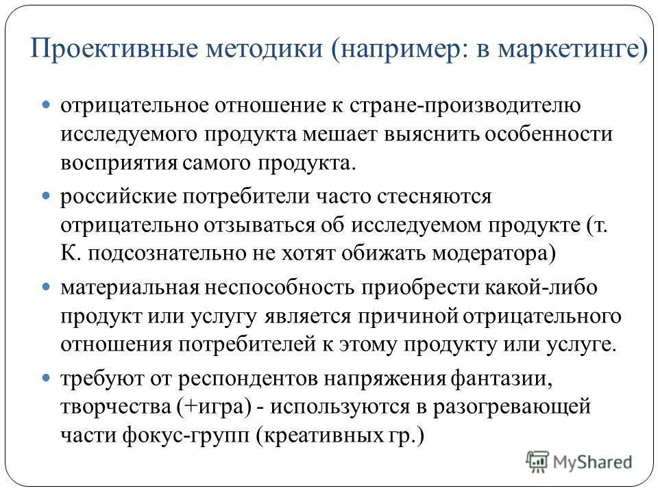 Проективные методики (например: в маркетинге) отрицательное отношение к стране-производителю исследуемого продукта мешает выяснить особенности восприятия самого продукта. российские потребители часто стесняются отрицательно отзываться об исследуемом