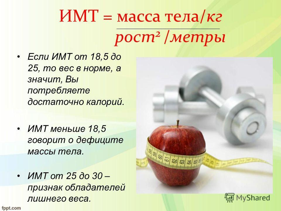ИМТ = масса тела/кг рост 2 /метры Если ИМТ от 18,5 до 25, то вес в норме, а значит, Вы потребляете достаточно калорий. ИМТ меньше 18,5 говорит о дефиците массы тела. ИМТ от 25 до 30 – признак обладателей лишнего веса.