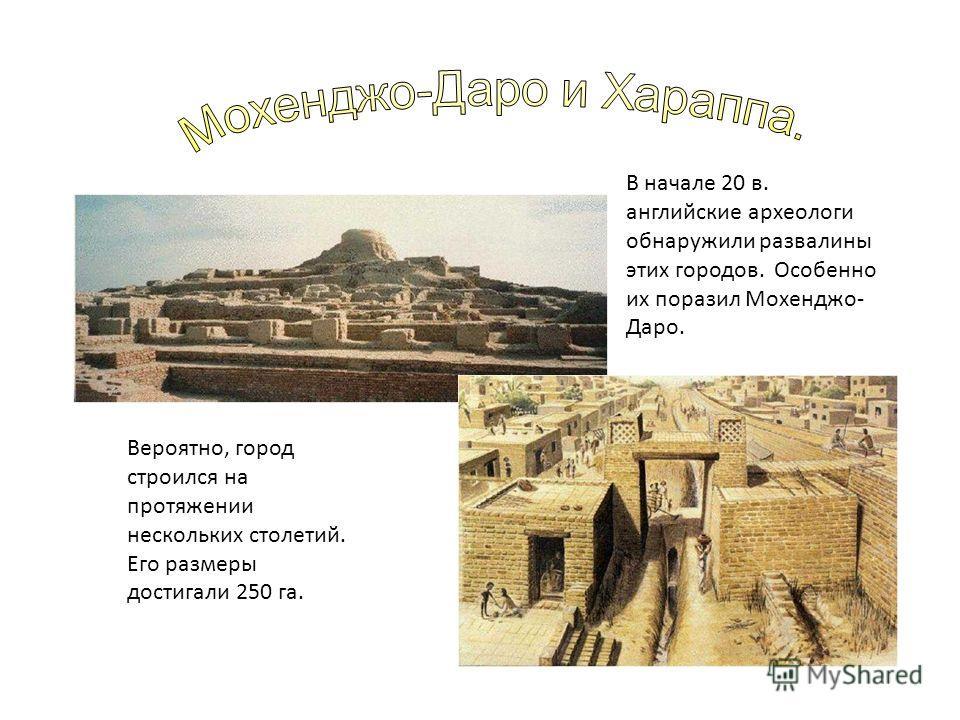В начале 20 в. английские археологи обнаружили развалины этих городов. Особенно их поразил Мохенджо- Даро. Вероятно, город строился на протяжении нескольких столетий. Его размеры достигали 250 га.