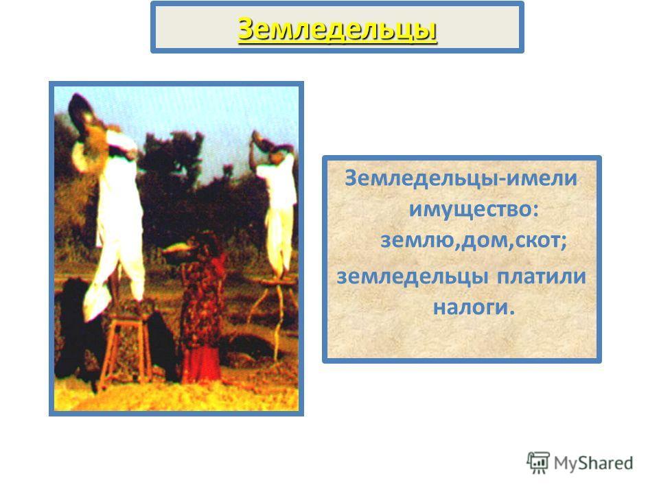Земледельцы Земледельцы-имели имущество: землю,дом,скот; земледельцы платили налоги.