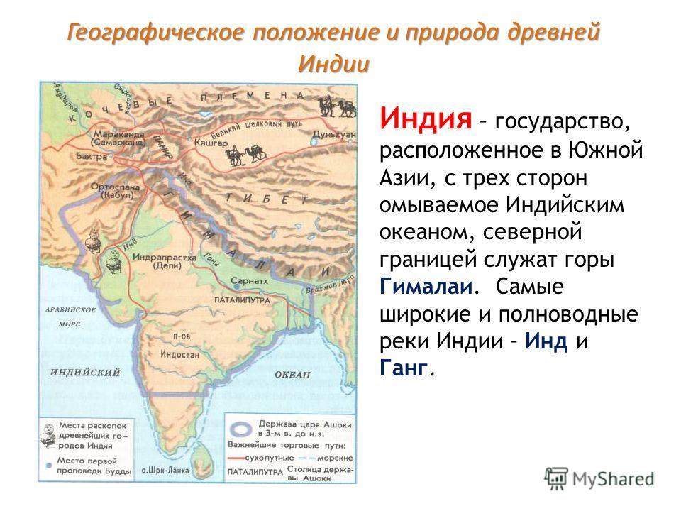 Географическое положение и природа древней Индии Индия – государство, расположенное в Южной Азии, с трех сторон омываемое Индийским океаном, северной границей служат горы Гималаи. Самые широкие и полноводные реки Индии – Инд и Ганг.