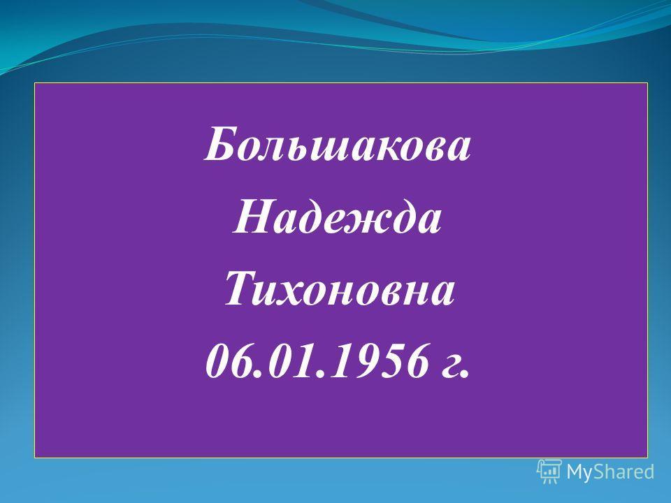 Большакова Надежда Тихоновна 06.01.1956 г.