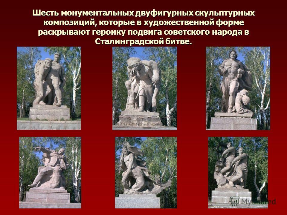 Шесть монументальных двуфигурных скульптурных композиций, которые в художественной форме раскрывают героику подвига советского народа в Сталинградской битве.