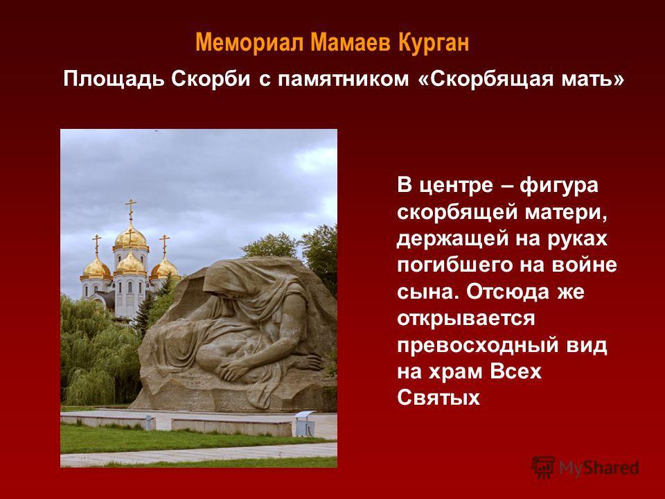Мемориал Мамаев Курган Площадь Скорби с памятником «Скорбящая мать» В центре – фигура скорбящей матери, держащей на руках погибшего на войне сына. Отсюда же открывается превосходный вид на храм Всех Святых