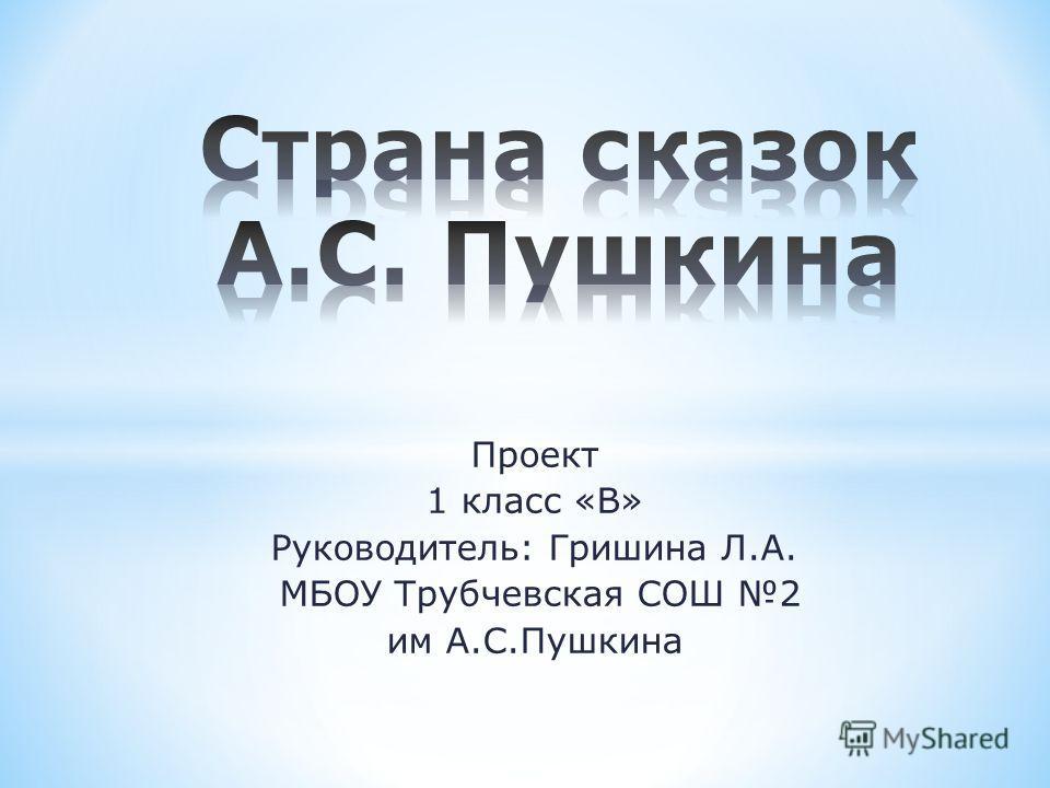Проект 1 класс «В» Руководитель: Гришина Л.А. МБОУ Трубчевская СОШ 2 им А.С.Пушкина