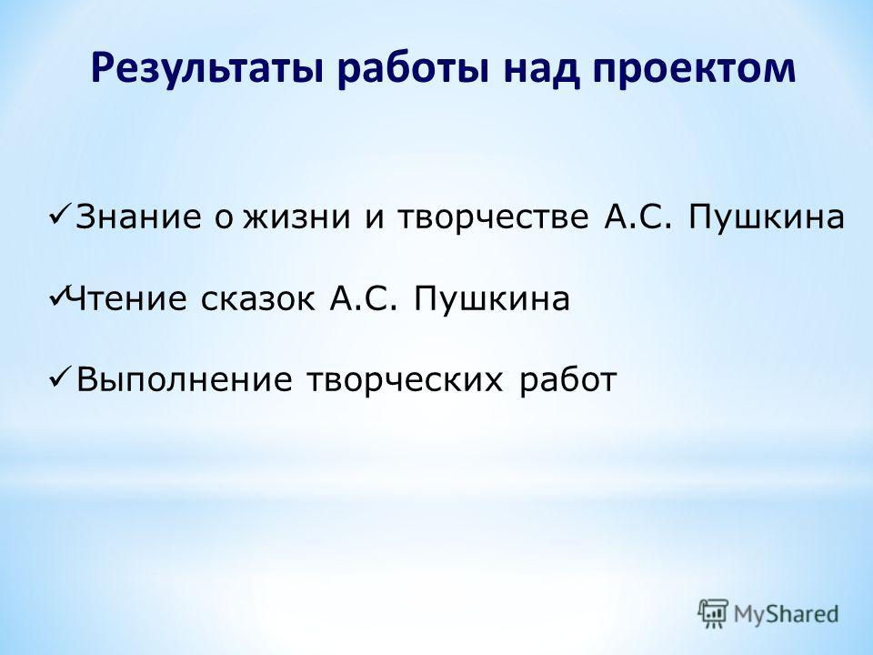 Результаты работы над проектом Знание о жизни и творчестве А.С. Пушкина Чтение сказок А.С. Пушкина Выполнение творческих работ