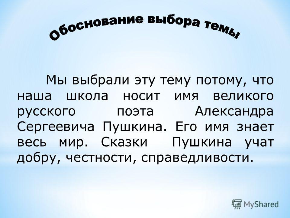 Мы выбрали эту тему потому, что наша школа носит имя великого русского поэта Александра Сергеевича Пушкина. Его имя знает весь мир. Сказки Пушкина учат добру, честности, справедливости.