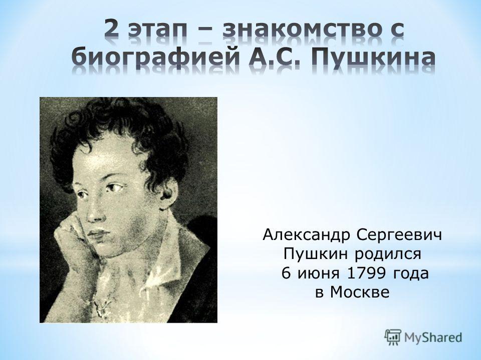 Александр Сергеевич Пушкин родился 6 июня 1799 года в Москве