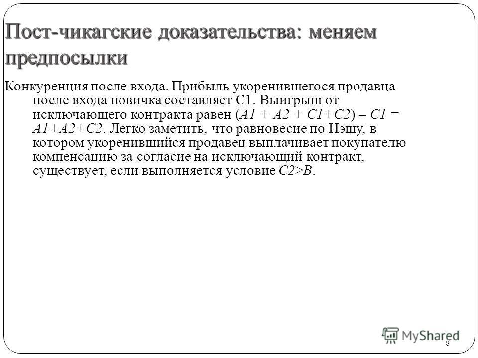 8 Пост-чикагские доказательства: меняем предпосылки Конкуренция после входа. Прибыль укоренившегося продавца после входа новичка составляет С1. Выигрыш от исключающего контракта равен (А1 + А2 + С1+С2) – С1 = А1+А2+С2. Легко заметить, что равновесие