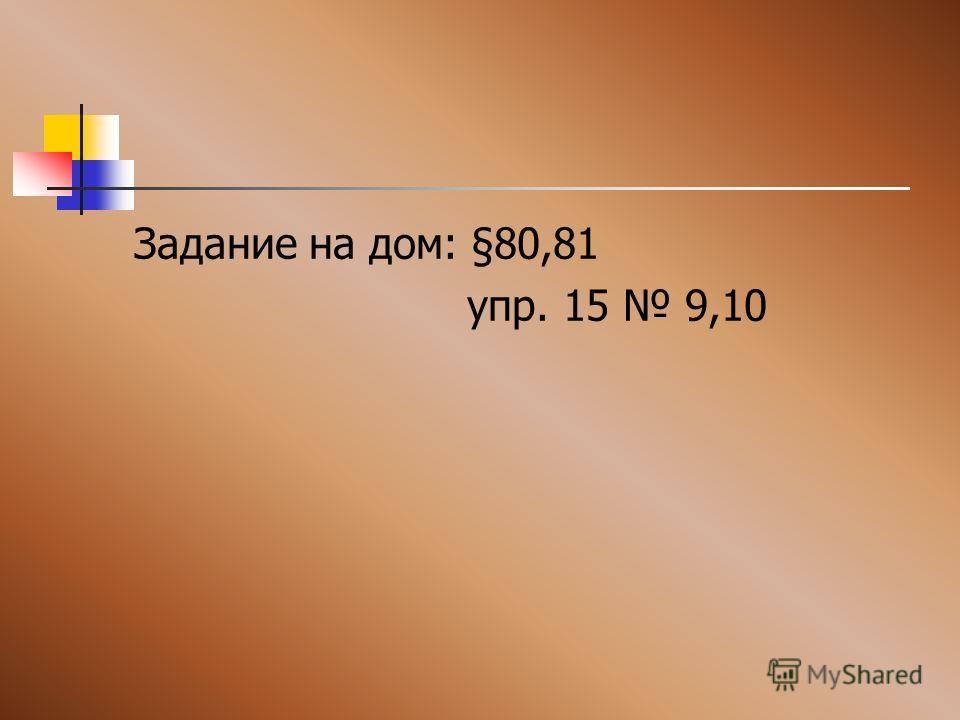 Задание на дом: §80,81 упр. 15 9,10