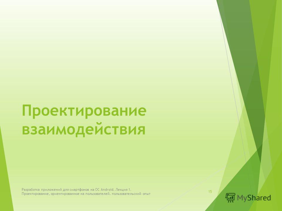 Проектирование взаимодействия Разработка приложений для смартфонов на ОС Android. Лекция 1. Проектирование, ориентированное на пользователей. пользовательский опыт 15