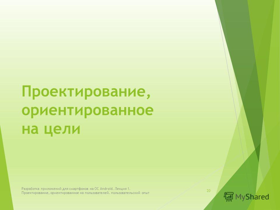 Проектирование, ориентированное на цели Разработка приложений для смартфонов на ОС Android. Лекция 1. Проектирование, ориентированное на пользователей. пользовательский опыт 20