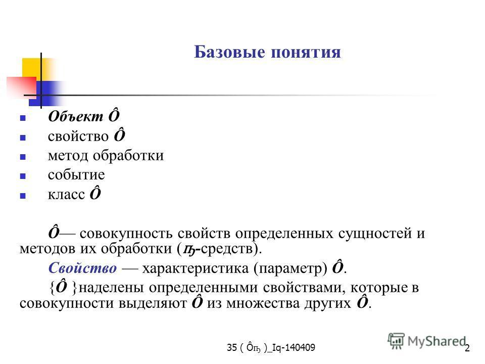 35 ( Ô ҧ )_Iq-140409 2 Базовые понятия Объект Ô свойство Ô метод обработки событие класс Ô Ô совокупность свойств определенных сущностей и методов их обработки ( ҧ -средств). Свойство характеристика (параметр) Ô. {Ô }наделены определенными свойствами