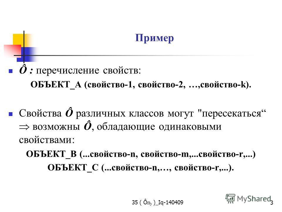 35 ( Ô ҧ )_Iq-140409 3 Пример Ô : перечисление свойств: ОБЪЕКТ_А (свойство-1, свойство-2, …,свойство-k). Свойства Ô различных классов могут