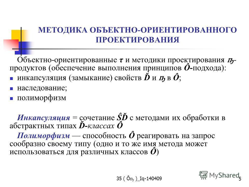 35 ( Ô ҧ )_Iq-140409 5 МЕТОДИКА ОБЪЕКТНО-ОРИЕНТИРОВАННОГО ПРОЕКТИРОВАНИЯ Объектно-ориентированные τ и методики проектирования ҧ - продуктов (обеспечение выполнения принципов Ô-подхода): инкапсуляция (замыкание) свойств Ď и ҧ в Ô; наследование; полимо