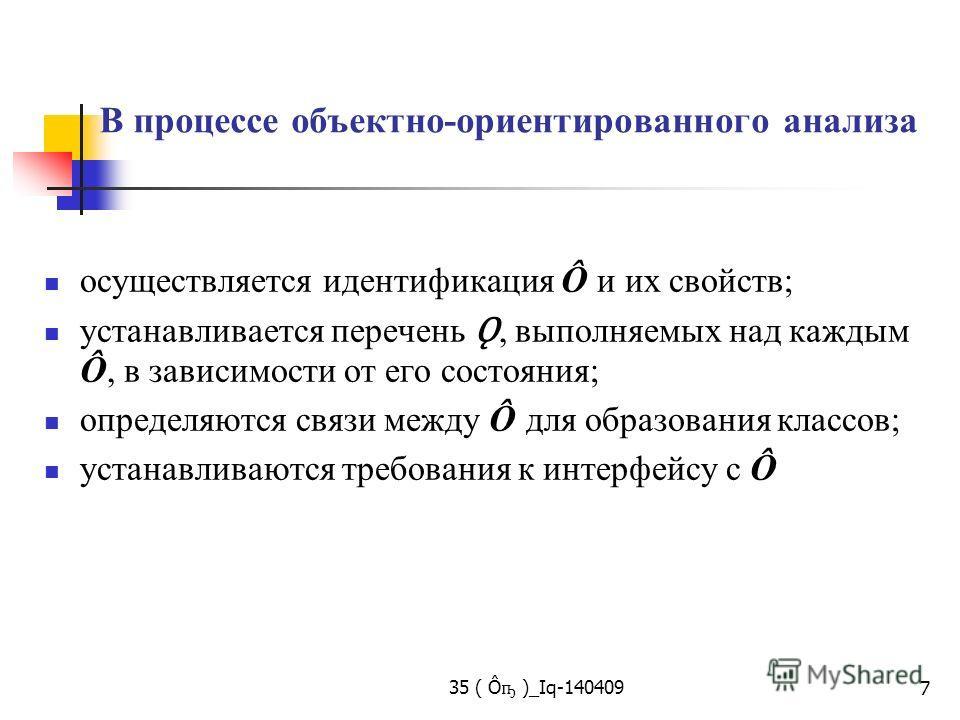 35 ( Ô ҧ )_Iq-140409 7 В процессе объектно-ориентированного анализа осуществляется идентификация Ô и их свойств; устанавливается перечень Ǫ, выполняемых над каждым Ô, в зависимости от его состояния; определяются связи между Ô для образования классов;