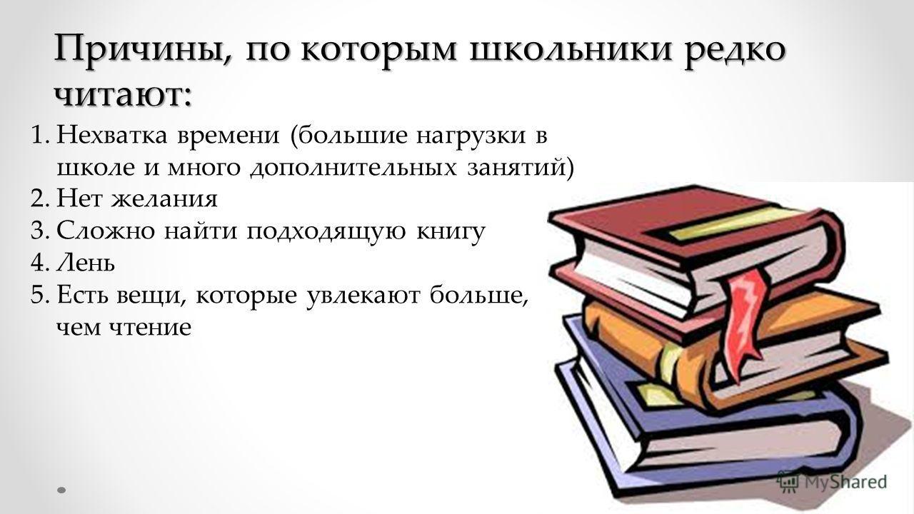 Причины, по которым школьники редко читают: 1.Нехватка времени (большие нагрузки в школе и много дополнительных занятий) 2.Нет желания 3.Сложно найти подходящую книгу 4.Лень 5.Есть вещи, которые увлекают больше, чем чтение