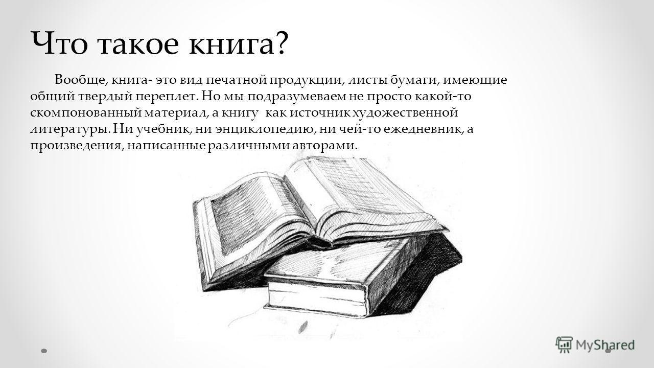 Что такое книга? Вообще, книга- это вид печатной продукции, листы бумаги, имеющие общий твердый переплет. Но мы подразумеваем не просто какой-то скомпонованный материал, а книгу как источник художественной литературы. Ни учебник, ни энциклопедию, ни
